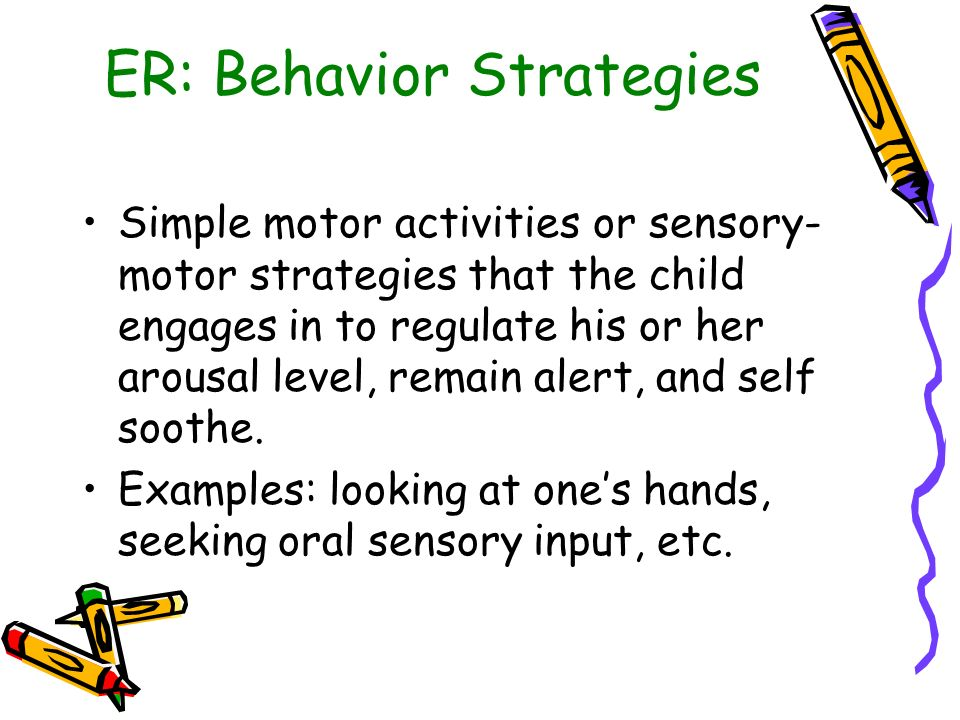 ER: Behavior Strategies Simple motor activities or sensory- motor strategies that the child engages in to regulate his or her arousal level, remain al