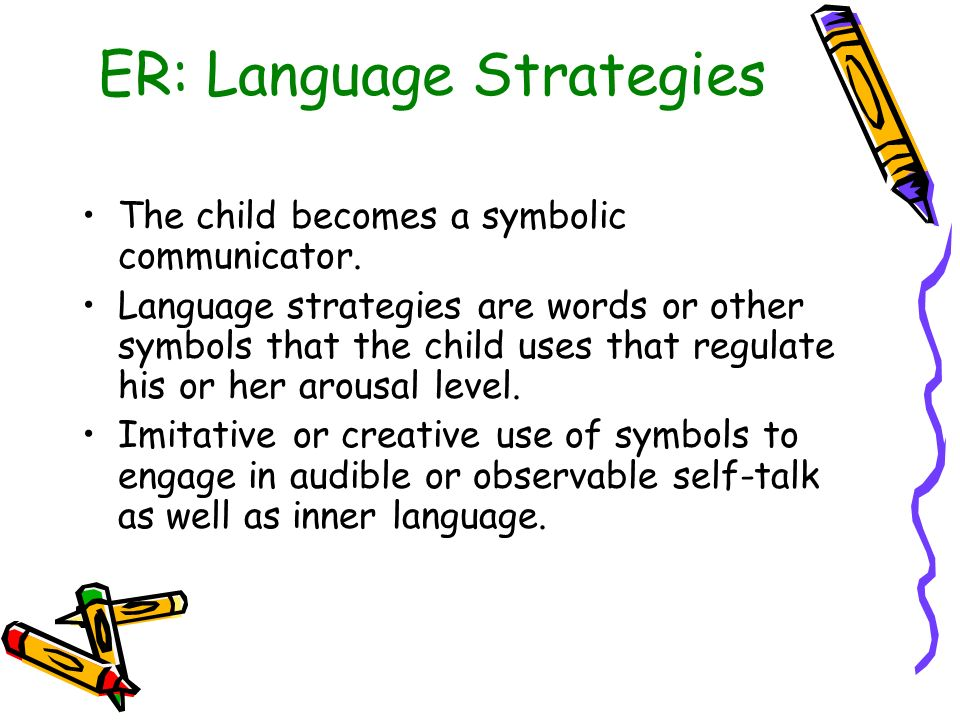 ER: Language Strategies The child becomes a symbolic communicator. Language strategies are words or other symbols that the child uses that regulate hi