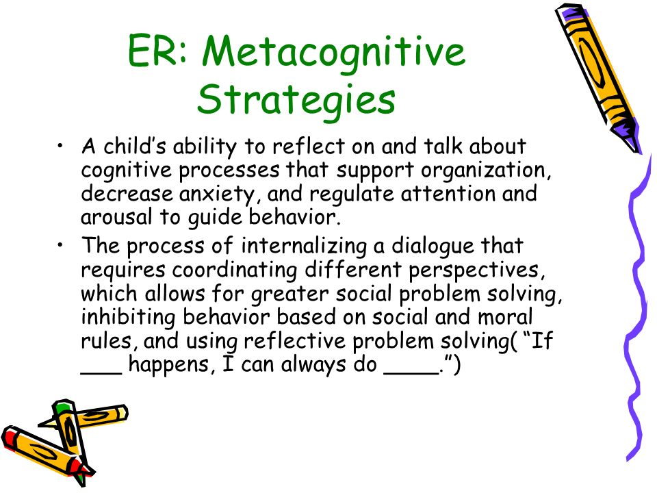 ER: Metacognitive Strategies A childs ability to reflect on and talk about cognitive processes that support organization, decrease anxiety, and regula
