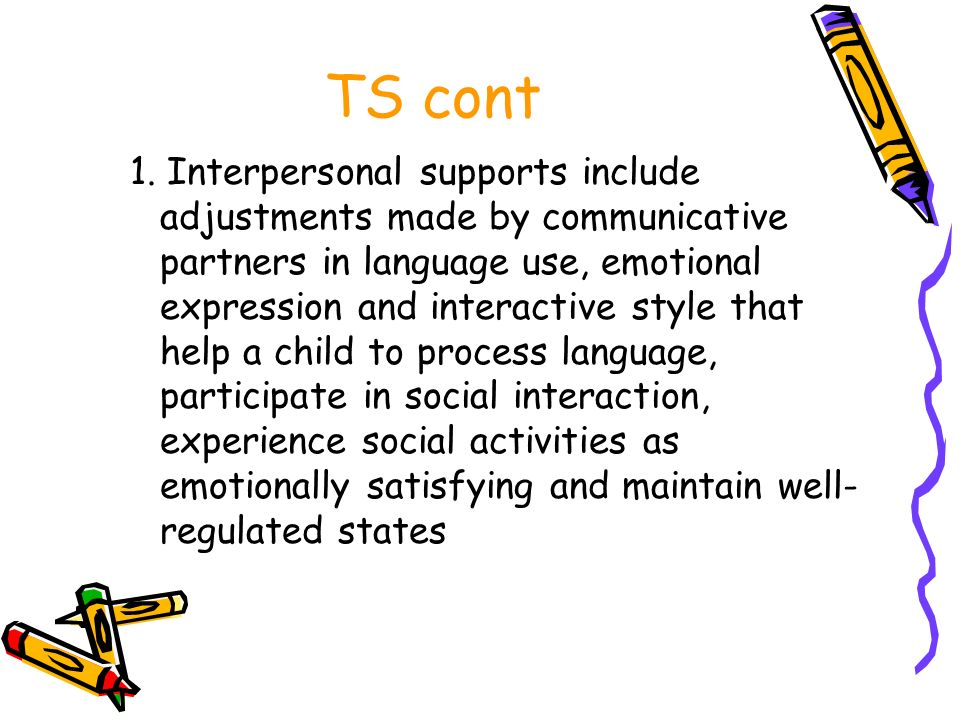 TS cont 1. Interpersonal supports include adjustments made by communicative partners in language use, emotional expression and interactive style that