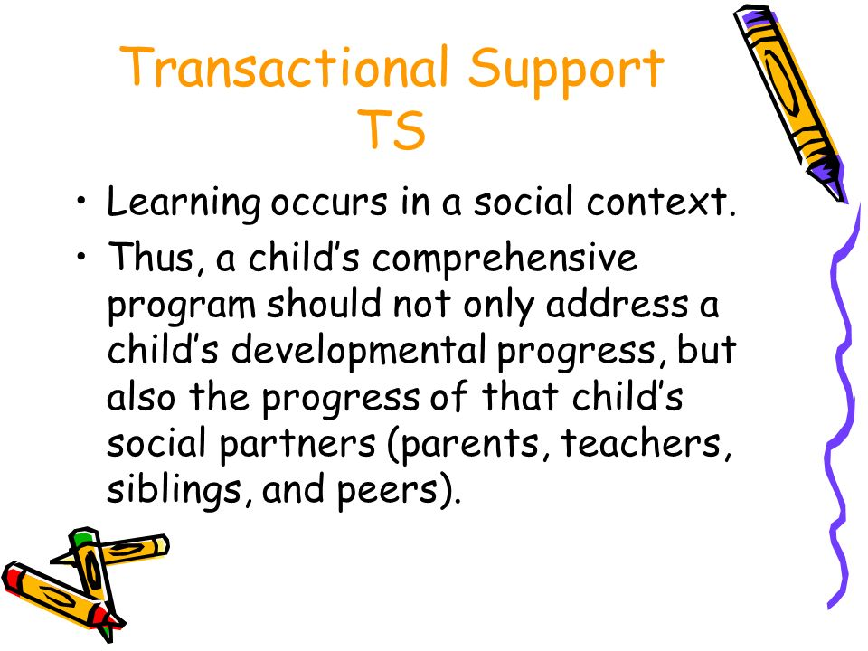 Transactional Support TS Learning occurs in a social context. Thus, a childs comprehensive program should not only address a childs developmental prog