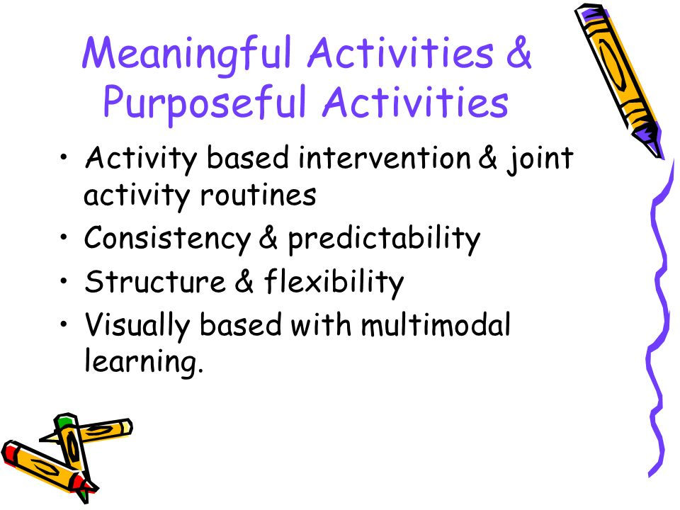Meaningful Activities & Purposeful Activities Activity based intervention & joint activity routines Consistency & predictability Structure & flexibili