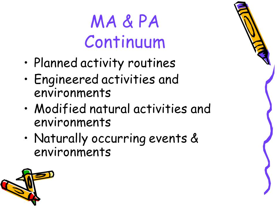 MA & PA Continuum Planned activity routines Engineered activities and environments Modified natural activities and environments Naturally occurring ev