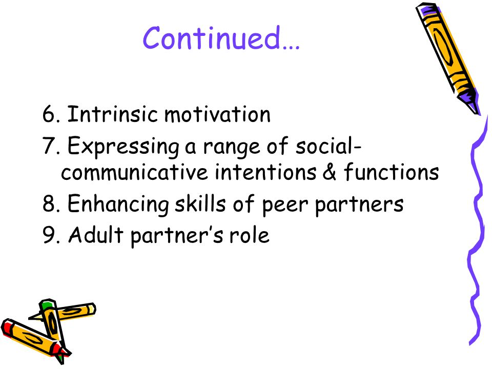 Continued… 6. Intrinsic motivation 7. Expressing a range of social- communicative intentions & functions 8. Enhancing skills of peer partners 9. Adult