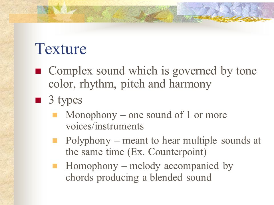 Texture Complex sound which is governed by tone color, rhythm, pitch and harmony 3 types Monophony – one sound of 1 or more voices/instruments Polyphony – meant to hear multiple sounds at the same time (Ex.