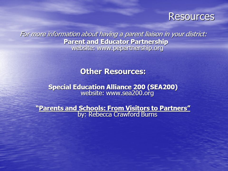 Resources For more information about having a parent liaison in your district: Parent and Educator Partnership website: www.pepartnership.org Parent a