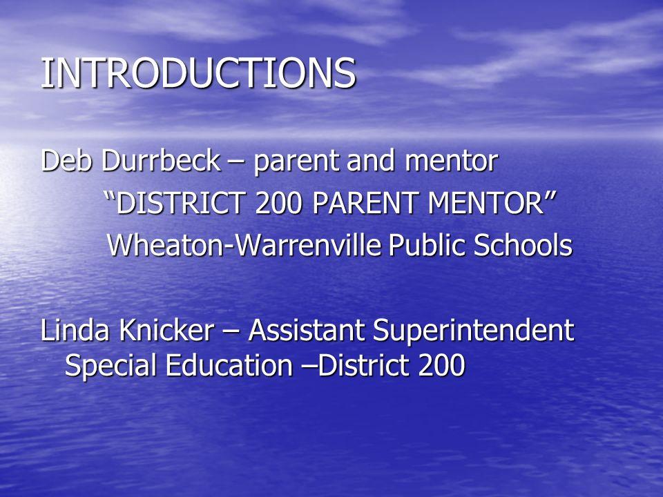 INTRODUCTIONS Deb Durrbeck – parent and mentor DISTRICT 200 PARENT MENTOR DISTRICT 200 PARENT MENTOR Wheaton-Warrenville Public Schools Linda Knicker – Assistant Superintendent Special Education –District 200