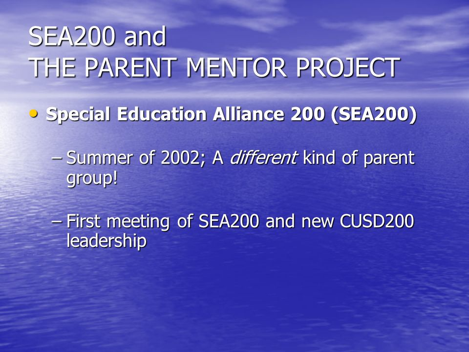 SEA200 and THE PARENT MENTOR PROJECT Special Education Alliance 200 (SEA200) Special Education Alliance 200 (SEA200) –Summer of 2002; A different kind