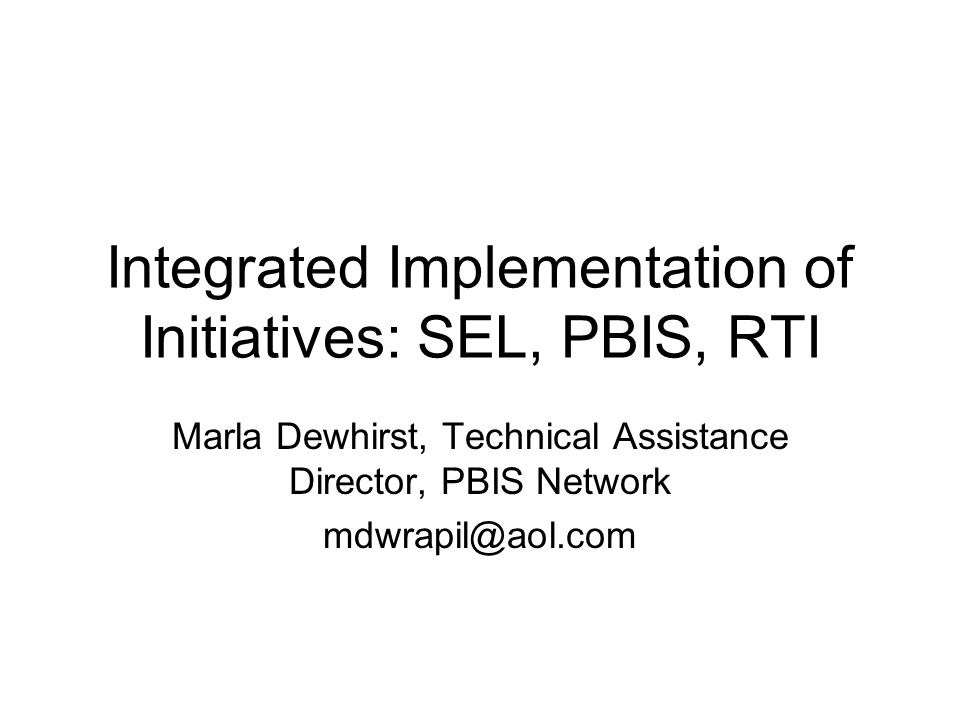 Integrated Implementation of Initiatives: SEL, PBIS, RTI Marla Dewhirst, Technical Assistance Director, PBIS Network mdwrapil@aol.com