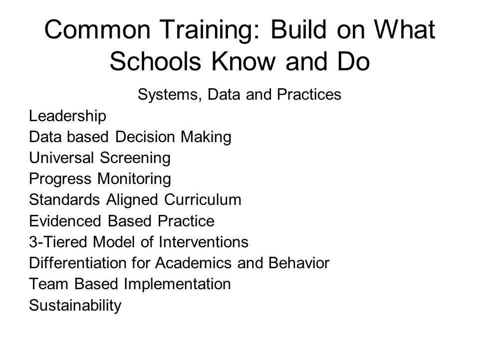 Common Training: Build on What Schools Know and Do Systems, Data and Practices Leadership Data based Decision Making Universal Screening Progress Moni