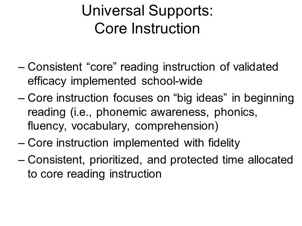 –Consistent core reading instruction of validated efficacy implemented school-wide –Core instruction focuses on big ideas in beginning reading (i.e.,