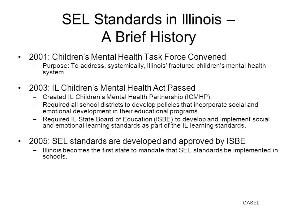 SEL Standards in Illinois – A Brief History 2001: Childrens Mental Health Task Force Convened –Purpose: To address, systemically, Illinois fractured childrens mental health system.