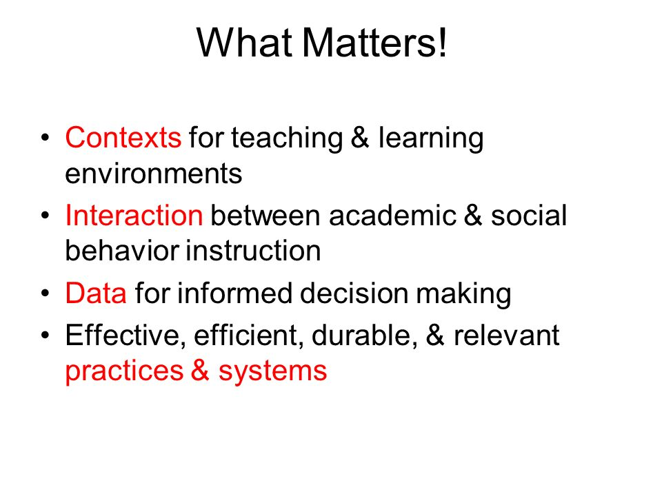 What Matters! Contexts for teaching & learning environments Interaction between academic & social behavior instruction Data for informed decision maki