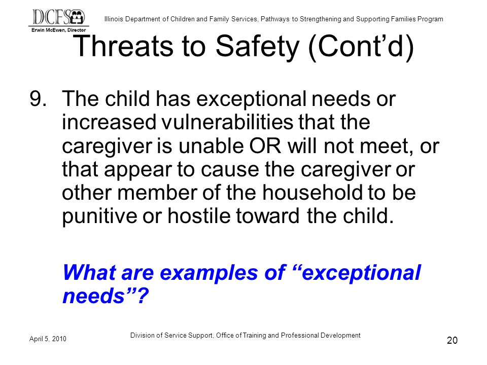 Illinois Department of Children and Family Services, Pathways to Strengthening and Supporting Families Program Division of Service Support, Office of Training and Professional Development Threats to Safety (Contd) 9.The child has exceptional needs or increased vulnerabilities that the caregiver is unable OR will not meet, or that appear to cause the caregiver or other member of the household to be punitive or hostile toward the child.