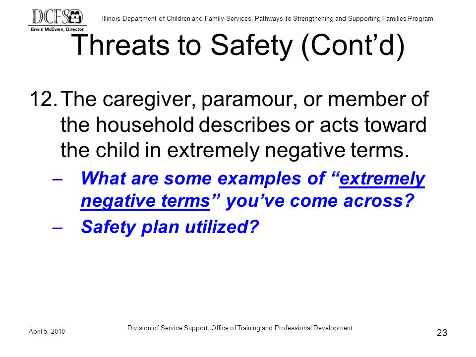 Illinois Department of Children and Family Services, Pathways to Strengthening and Supporting Families Program Division of Service Support, Office of Training and Professional Development Threats to Safety (Contd) 12.The caregiver, paramour, or member of the household describes or acts toward the child in extremely negative terms.