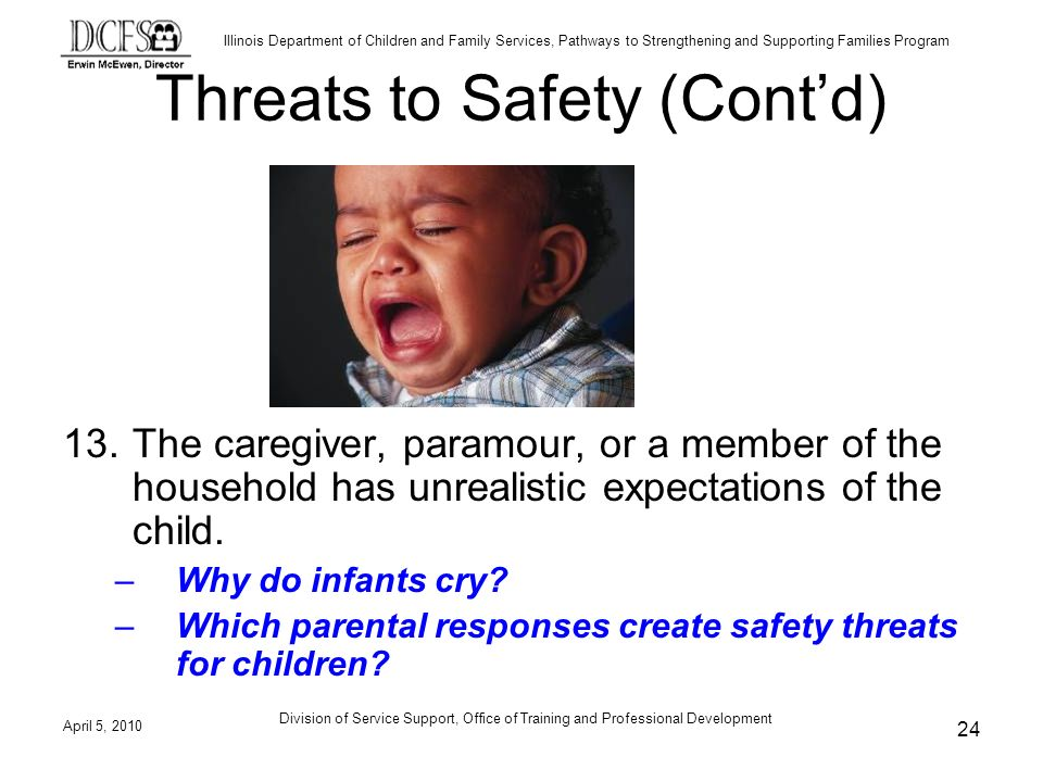 Illinois Department of Children and Family Services, Pathways to Strengthening and Supporting Families Program Division of Service Support, Office of Training and Professional Development Threats to Safety (Contd) 13.The caregiver, paramour, or a member of the household has unrealistic expectations of the child.