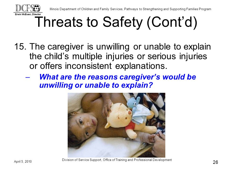 Illinois Department of Children and Family Services, Pathways to Strengthening and Supporting Families Program Division of Service Support, Office of Training and Professional Development Threats to Safety (Contd) 15.The caregiver is unwilling or unable to explain the childs multiple injuries or serious injuries or offers inconsistent explanations.