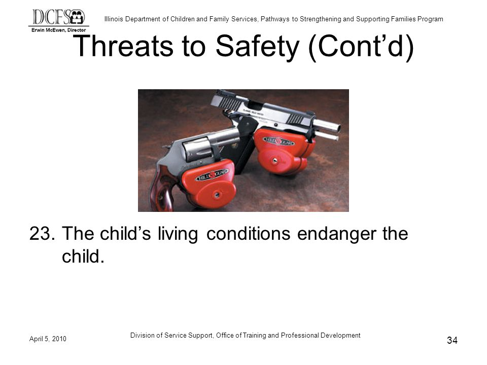Illinois Department of Children and Family Services, Pathways to Strengthening and Supporting Families Program Division of Service Support, Office of Training and Professional Development Threats to Safety (Contd) 23.The childs living conditions endanger the child.