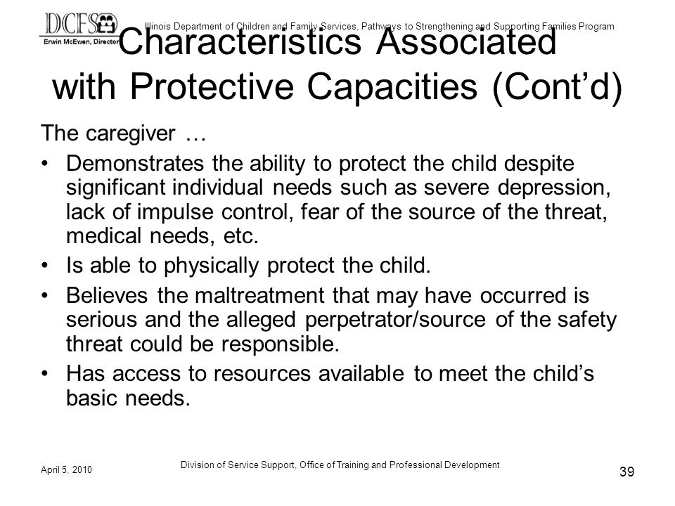 Illinois Department of Children and Family Services, Pathways to Strengthening and Supporting Families Program Division of Service Support, Office of Training and Professional Development Characteristics Associated with Protective Capacities (Contd) The caregiver … Demonstrates the ability to protect the child despite significant individual needs such as severe depression, lack of impulse control, fear of the source of the threat, medical needs, etc.