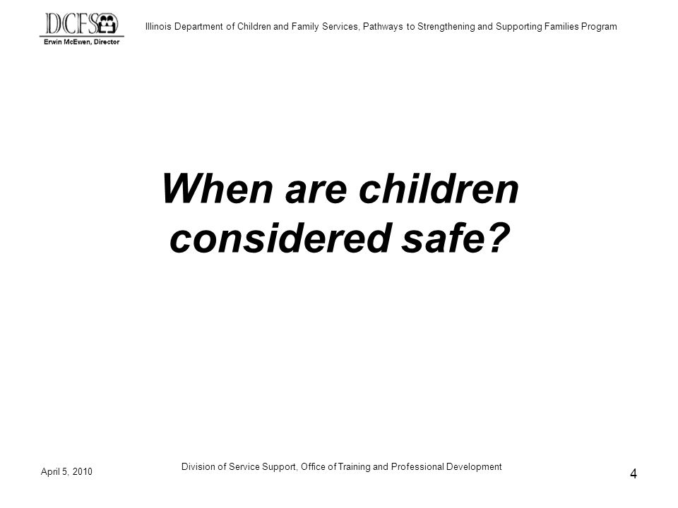 Illinois Department of Children and Family Services, Pathways to Strengthening and Supporting Families Program Division of Service Support, Office of Training and Professional Development When are children considered safe.