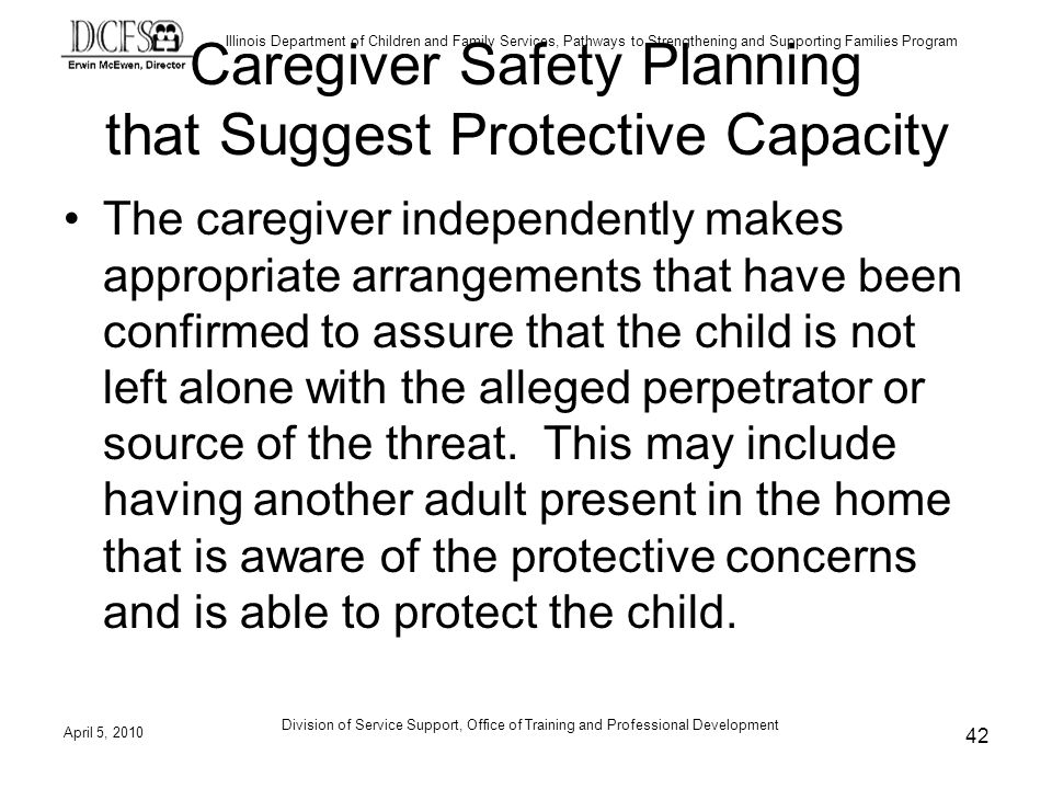 Illinois Department of Children and Family Services, Pathways to Strengthening and Supporting Families Program Division of Service Support, Office of Training and Professional Development Caregiver Safety Planning that Suggest Protective Capacity The caregiver independently makes appropriate arrangements that have been confirmed to assure that the child is not left alone with the alleged perpetrator or source of the threat.