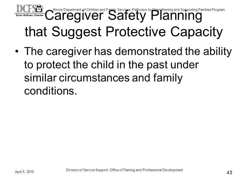 Illinois Department of Children and Family Services, Pathways to Strengthening and Supporting Families Program Division of Service Support, Office of Training and Professional Development Caregiver Safety Planning that Suggest Protective Capacity The caregiver has demonstrated the ability to protect the child in the past under similar circumstances and family conditions.