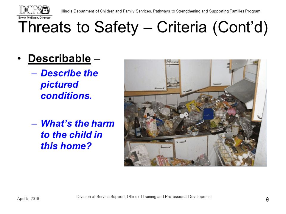 Illinois Department of Children and Family Services, Pathways to Strengthening and Supporting Families Program Division of Service Support, Office of Training and Professional Development Threats to Safety – Criteria (Contd) Describable – –Describe the pictured conditions.
