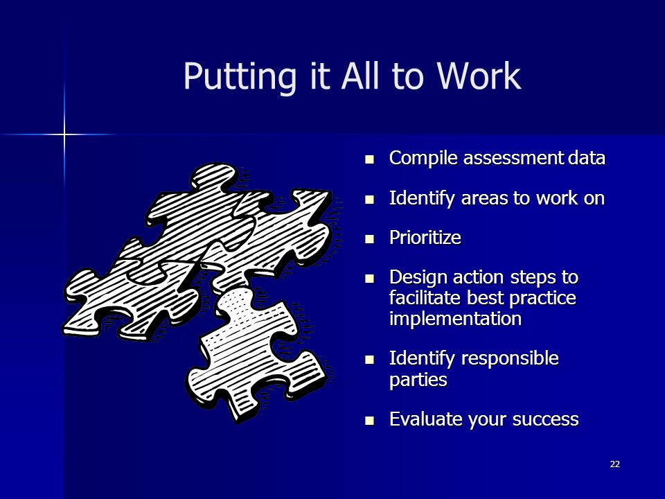22 Putting it All to Work Compile assessment data Compile assessment data Identify areas to work on Identify areas to work on Prioritize Prioritize Design action steps to facilitate best practice implementation Design action steps to facilitate best practice implementation Identify responsible parties Identify responsible parties Evaluate your success Evaluate your success