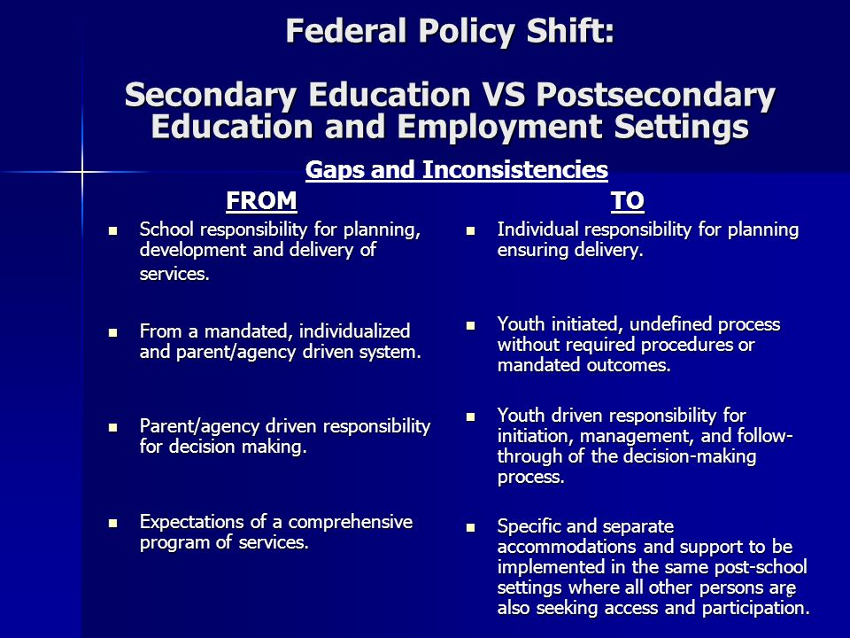 8 Federal Policy Shift: Secondary Education VS Postsecondary Education and Employment Settings FROM FROM School responsibility for planning, development and delivery of services.
