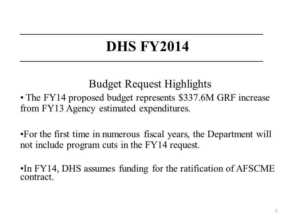 3 DHS FY2014 Budget Request Highlights The FY14 proposed budget represents $337.6M GRF increase from FY13 Agency estimated expenditures. For the first