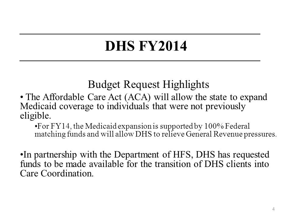 4 DHS FY2014 Budget Request Highlights The Affordable Care Act (ACA) will allow the state to expand Medicaid coverage to individuals that were not pre