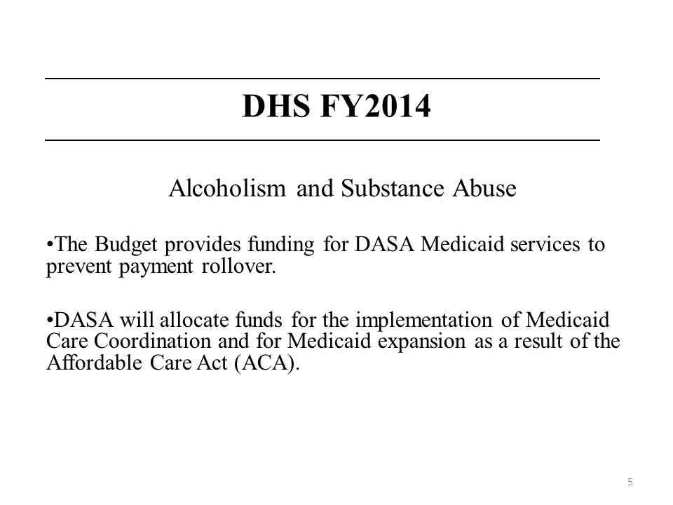 5 DHS FY2014 Alcoholism and Substance Abuse The Budget provides funding for DASA Medicaid services to prevent payment rollover. DASA will allocate fun