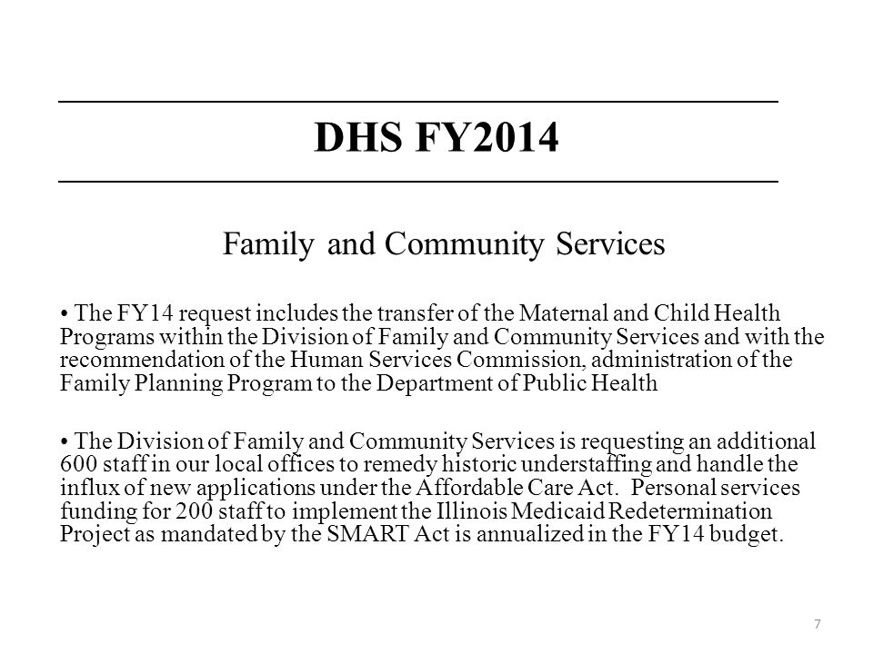 7 DHS FY2014 Family and Community Services The FY14 request includes the transfer of the Maternal and Child Health Programs within the Division of Family and Community Services and with the recommendation of the Human Services Commission, administration of the Family Planning Program to the Department of Public Health The Division of Family and Community Services is requesting an additional 600 staff in our local offices to remedy historic understaffing and handle the influx of new applications under the Affordable Care Act.