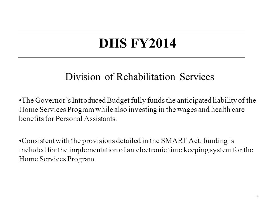 9 DHS FY2014 Division of Rehabilitation Services The Governors Introduced Budget fully funds the anticipated liability of the Home Services Program while also investing in the wages and health care benefits for Personal Assistants.