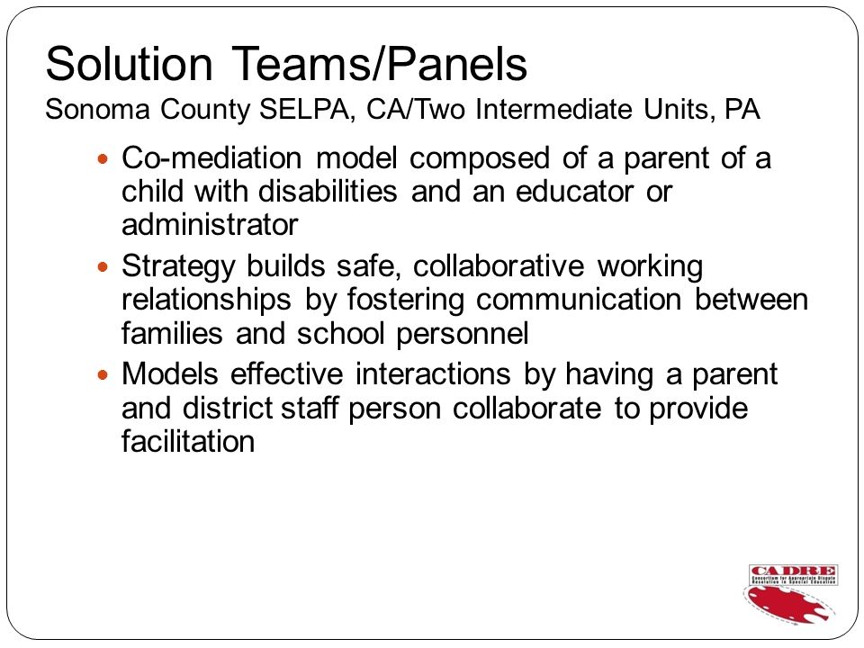 Solution Teams/Panels Sonoma County SELPA, CA/Two Intermediate Units, PA Co-mediation model composed of a parent of a child with disabilities and an educator or administrator Strategy builds safe, collaborative working relationships by fostering communication between families and school personnel Models effective interactions by having a parent and district staff person collaborate to provide facilitation
