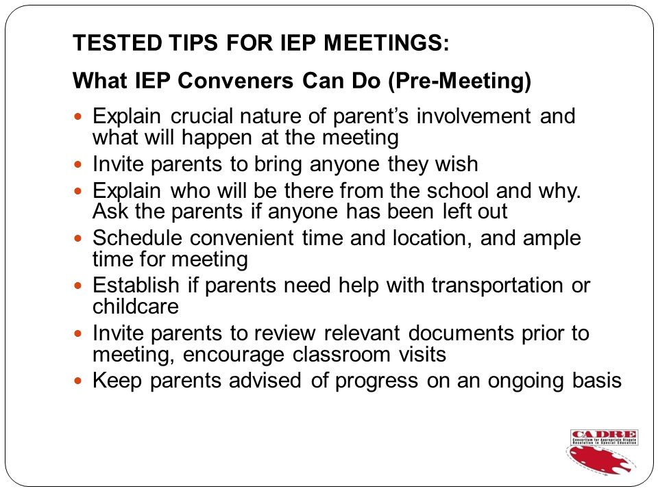TESTED TIPS FOR IEP MEETINGS: What IEP Conveners Can Do (Pre-Meeting) Explain crucial nature of parents involvement and what will happen at the meeting Invite parents to bring anyone they wish Explain who will be there from the school and why.
