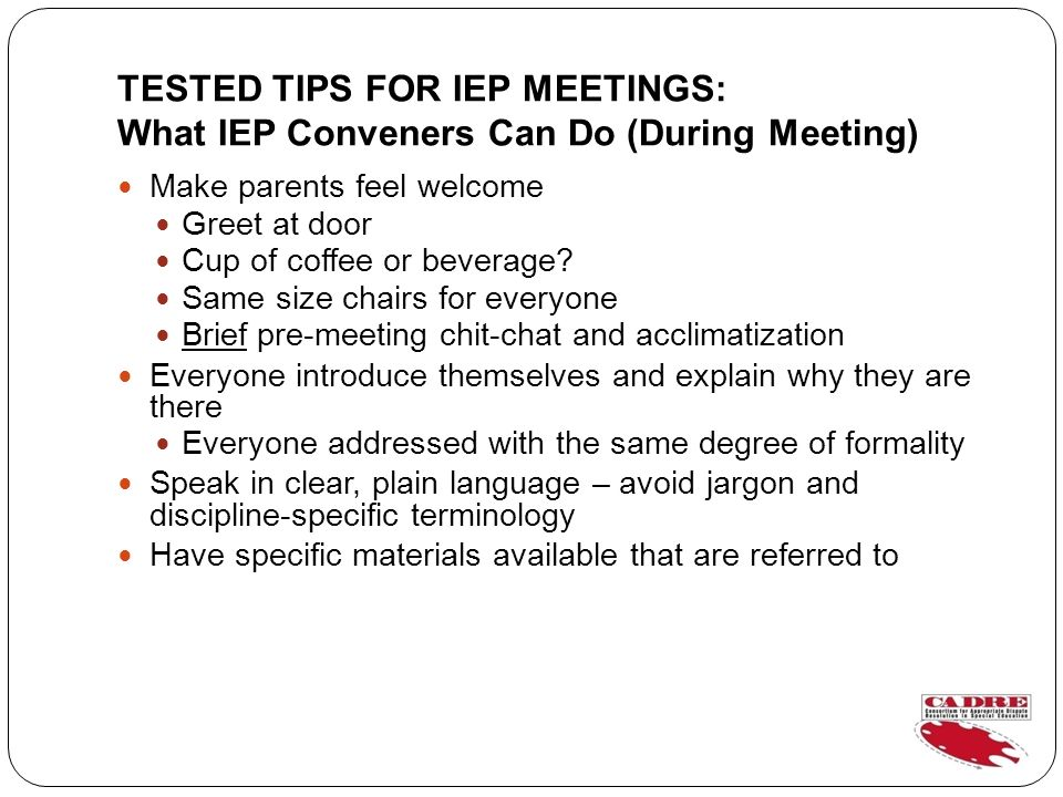 TESTED TIPS FOR IEP MEETINGS: What IEP Conveners Can Do (During Meeting) Make parents feel welcome Greet at door Cup of coffee or beverage.