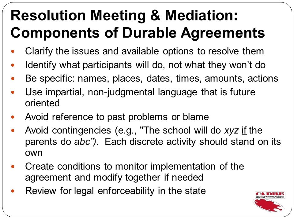 Resolution Meeting & Mediation: Components of Durable Agreements Clarify the issues and available options to resolve them Identify what participants will do, not what they wont do Be specific: names, places, dates, times, amounts, actions Use impartial, non-judgmental language that is future oriented Avoid reference to past problems or blame Avoid contingencies (e.g., The school will do xyz if the parents do abc).
