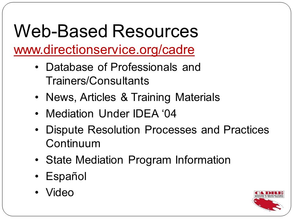 Web-Based Resources www.directionservice.org/cadre Database of Professionals and Trainers/Consultants News, Articles & Training Materials Mediation Under IDEA 04 Dispute Resolution Processes and Practices Continuum State Mediation Program Information Español Video