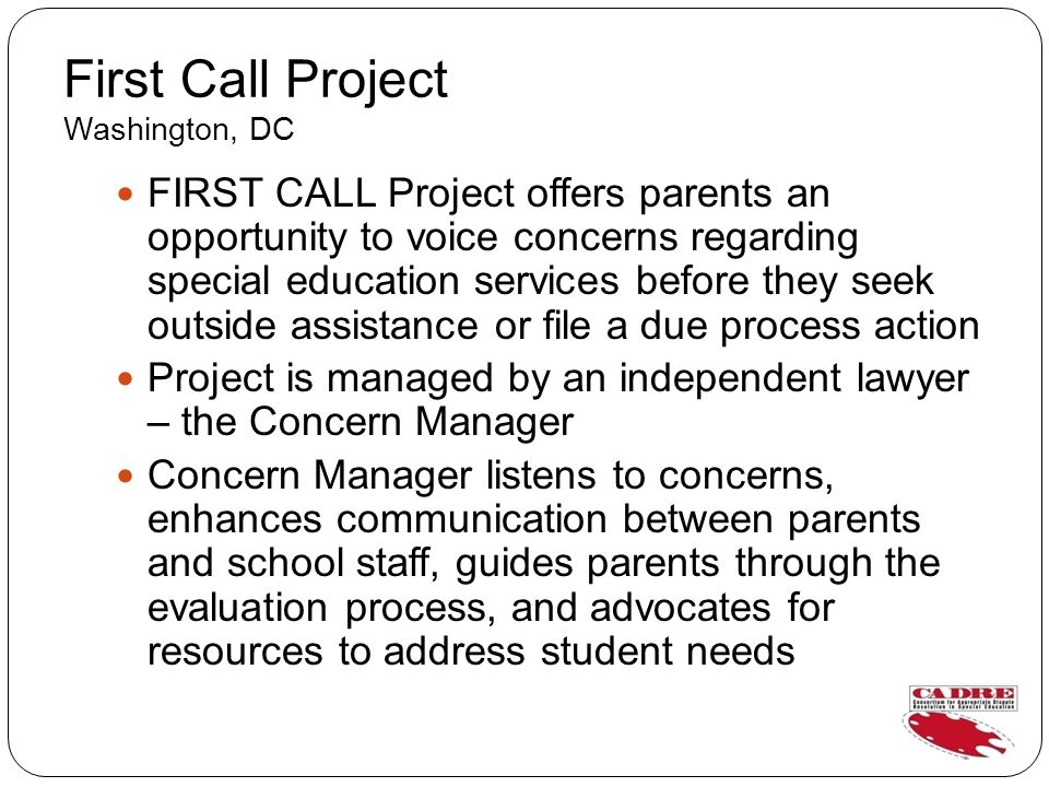 First Call Project Washington, DC FIRST CALL Project offers parents an opportunity to voice concerns regarding special education services before they seek outside assistance or file a due process action Project is managed by an independent lawyer – the Concern Manager Concern Manager listens to concerns, enhances communication between parents and school staff, guides parents through the evaluation process, and advocates for resources to address student needs