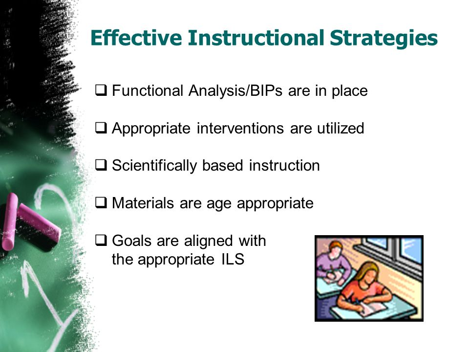 Effective Instructional Strategies Functional Analysis/BIPs are in place Appropriate interventions are utilized Scientifically based instruction Mater