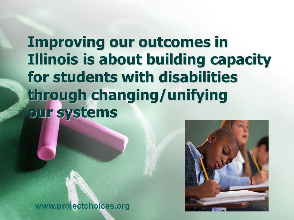 Improving our outcomes in Illinois is about building capacity for students with disabilities through changing/unifying our systems www.projectchoices.