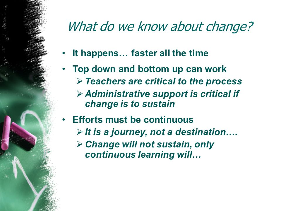 What do we know about change? It happens… faster all the time Top down and bottom up can work Teachers are critical to the process Administrative supp