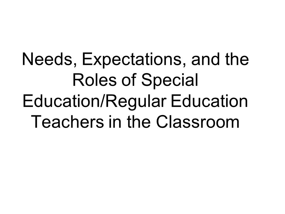 Needs, Expectations, and the Roles of Special Education/Regular Education Teachers in the Classroom