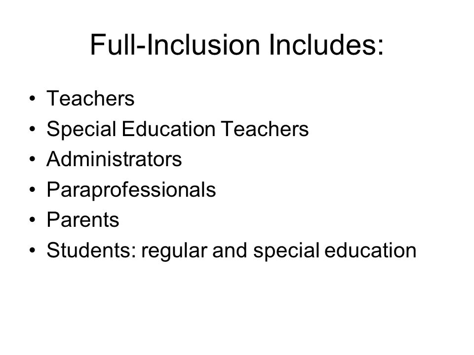 Full-Inclusion Includes: Teachers Special Education Teachers Administrators Paraprofessionals Parents Students: regular and special education