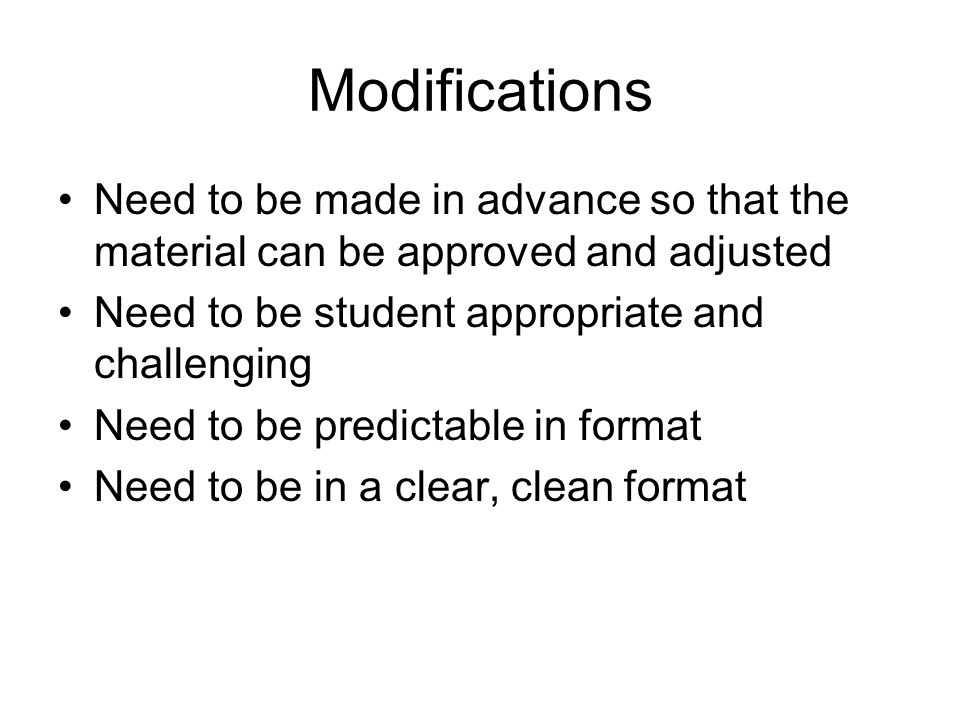 Modifications Need to be made in advance so that the material can be approved and adjusted Need to be student appropriate and challenging Need to be p