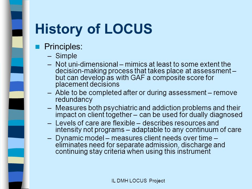 IL DMH LOCUS Project History of LOCUS Principles: –Simple –Not uni-dimensional – mimics at least to some extent the decision-making process that takes place at assessment – but can develop as with GAF a composite score for placement decisions –Able to be completed after or during assessment – remove redundancy –Measures both psychiatric and addiction problems and their impact on client together – can be used for dually diagnosed –Levels of care are flexible – describes resources and intensity not programs – adaptable to any continuum of care –Dynamic model – measures client needs over time – eliminates need for separate admission, discharge and continuing stay criteria when using this instrument
