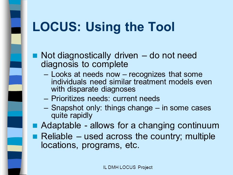 IL DMH LOCUS Project LOCUS: Using the Tool Not diagnostically driven – do not need diagnosis to complete –Looks at needs now – recognizes that some individuals need similar treatment models even with disparate diagnoses –Prioritizes needs: current needs –Snapshot only: things change – in some cases quite rapidly Adaptable - allows for a changing continuum Reliable – used across the country; multiple locations, programs, etc.