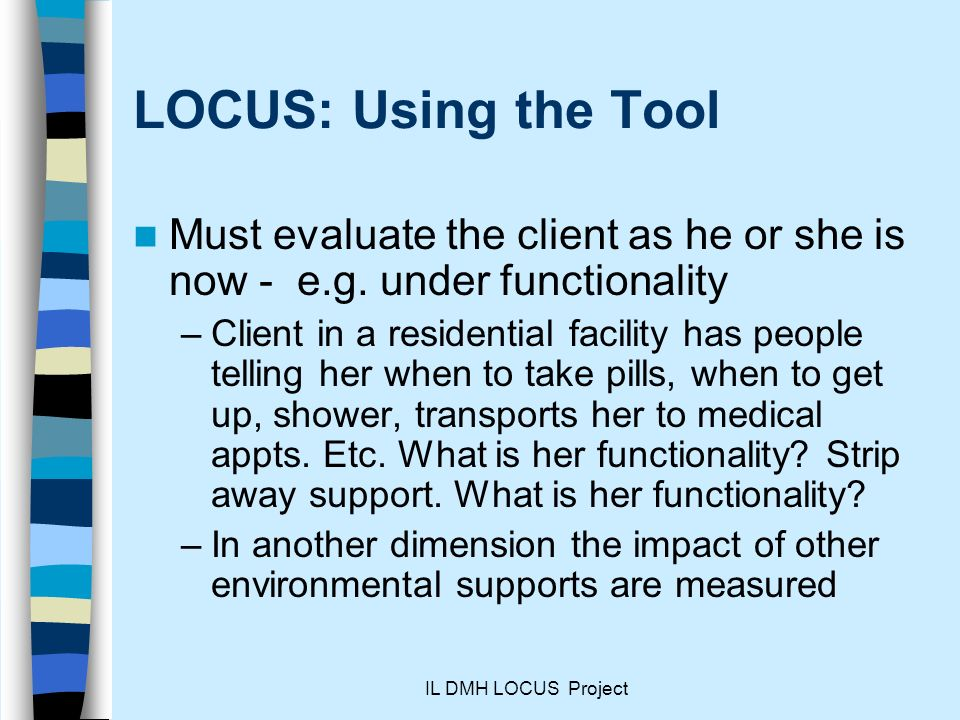 IL DMH LOCUS Project LOCUS: Using the Tool Must evaluate the client as he or she is now - e.g.