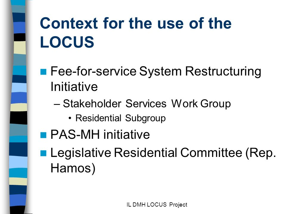 IL DMH LOCUS Project Context for the use of the LOCUS Fee-for-service System Restructuring Initiative –Stakeholder Services Work Group Residential Subgroup PAS-MH initiative Legislative Residential Committee (Rep.